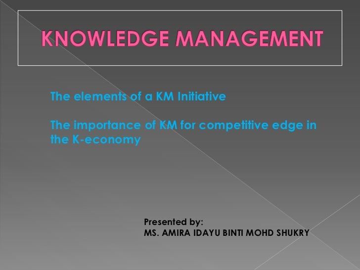 KNOWLEDGE MANAGEMENT<br />The elements of a KM Initiative<br />The importance of KM for competitive edge in the K-economy<...