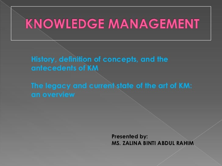KNOWLEDGE MANAGEMENT<br />History, definition of concepts, and the antecedents of KM<br />The legacy and current state of ...