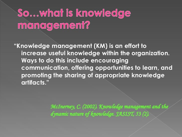 """So…what is knowledge management? <br />""""Knowledge management (KM) is an effort to increase useful knowledge within the org..."""