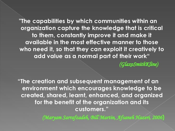 """""""The capabilities by which communities within an organization capture the knowledge that is critical to them, constantly i..."""