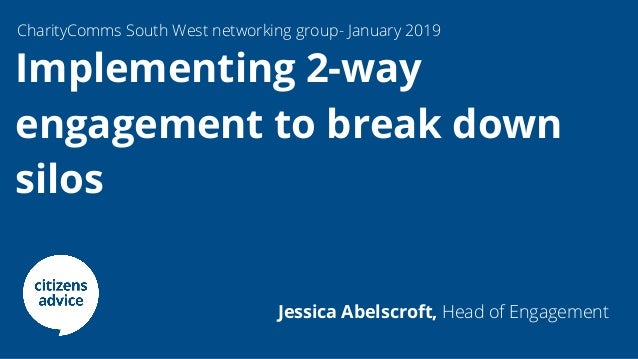Implementing 2-way engagement to break down silos 2. CharityComms South West networking group- January 2019 Jessica Abelsc...