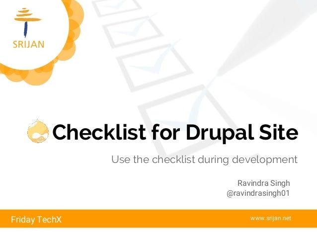 Checklist for Drupal Site Use the checklist during development Friday TechX www.srijan.net Ravindra Singh @ravindrasingh01