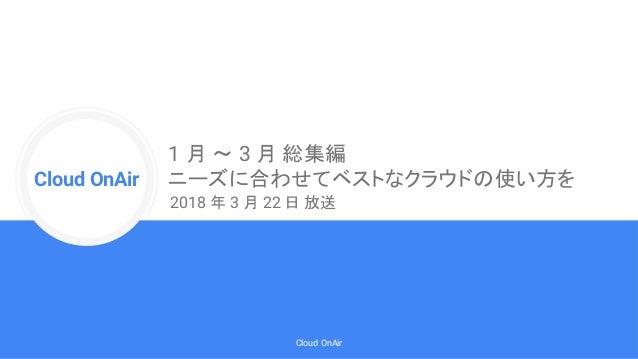 Cloud Onr Cloud OnAir Cloud OnAir 1 月 〜 3 月 総集編 ニーズに合わせてベストなクラウドの使い方を 2018 年 3 月 22 日 放送