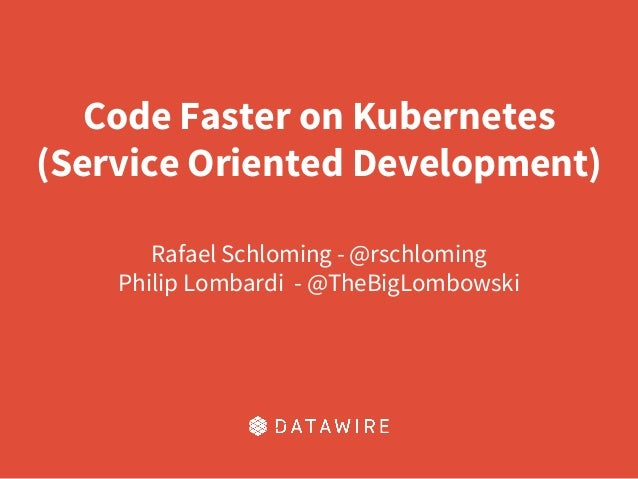 Code Faster on Kubernetes (Service Oriented Development) Rafael Schloming - @rschloming Philip Lombardi - @TheBigLombowski