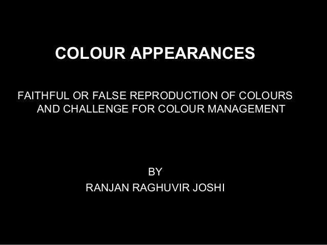 COLOUR APPEARANCESFAITHFUL OR FALSE REPRODUCTION OF COLOURSAND CHALLENGE FOR COLOUR MANAGEMENTBYRANJAN RAGHUVIR JOSHI