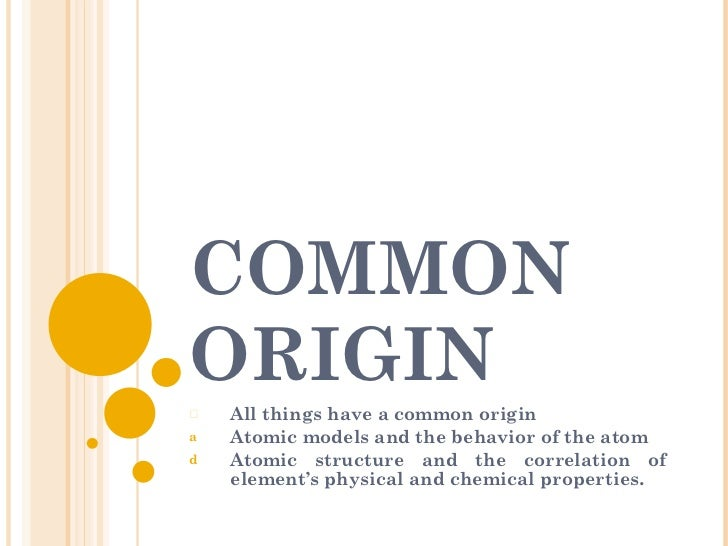 COMMON ORIGIN <ul><li>All things have a common origin </li></ul><ul><li>Atomic models and the behavior of the atom </li></...