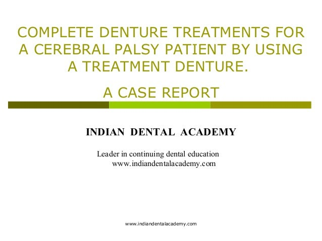 COMPLETE DENTURE TREATMENTS FOR A CEREBRAL PALSY PATIENT BY USING A TREATMENT DENTURE. A CASE REPORT INDIAN DENTAL ACADEMY...
