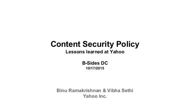 Content Security Policy Lessons learned at Yahoo B-Sides DC 10/17/2015 Binu Ramakrishnan & Vibha Sethi Yahoo Inc.