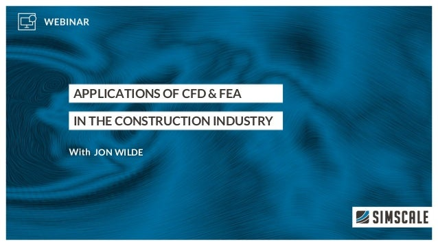APPLICATIONS OF CFD & FEA IN THE CONSTRUCTION INDUSTRY JON WILDE