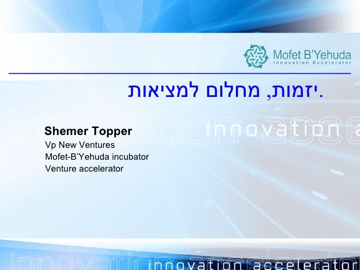 <ul><li>_______________________________ </li></ul><ul><li>יזמות ,  מחלום למציאות . </li></ul>Shemer Topper Vp New Ventures...