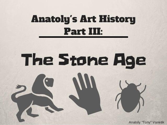 """Anatoly's Art History Part III: The Stone Age Anatoly""""Tony""""Vanetik"""