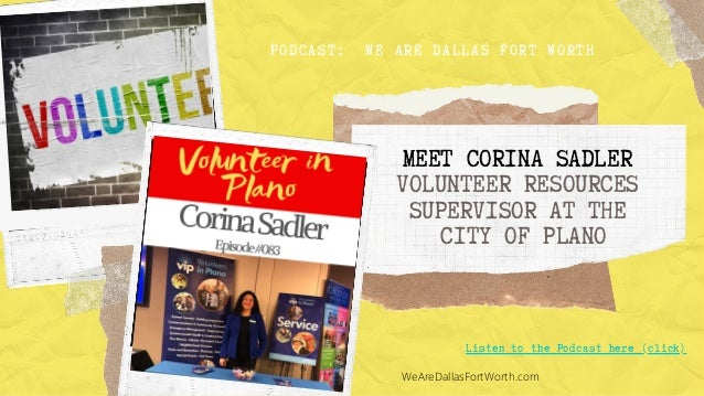 MEET CORINA SADLER VOLUNTEER RESOURCES SUPERVISOR AT THE CITY OF PLANO Listen to the Podcast here (click) PODCAST: WE ARE ...