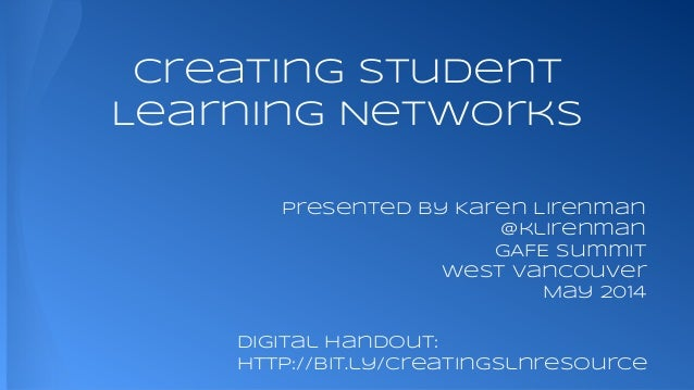 Creating Student Learning Networks presented by Karen Lirenman @klirenman GAFE Summit West Vancouver May 2014 Digital HanD...