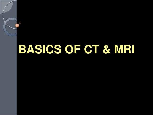 BASICS OF CT & MRI