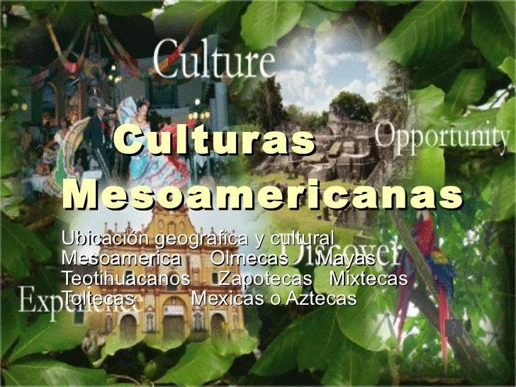 Culturas Mesoamericanas Ubicación geografica y cultural Mesoamerica  Olmecas  Mayas Teotihuacanos  Zapotecas  Mixtecas Tol...