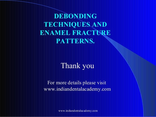 DEBONDING TECHNIQUES AND ENAMEL FRACTURE PATTERNS.  Thank you For more details please visit www.indiandentalacademy.com  w...