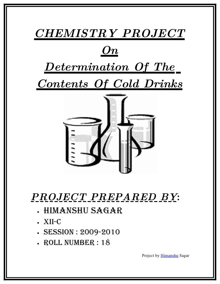 CHEMISTRY PROJECT           On  Determination Of The Contents Of Cold Drinks     PROJECT PREPARED BY: •   HimansHu sagar •...