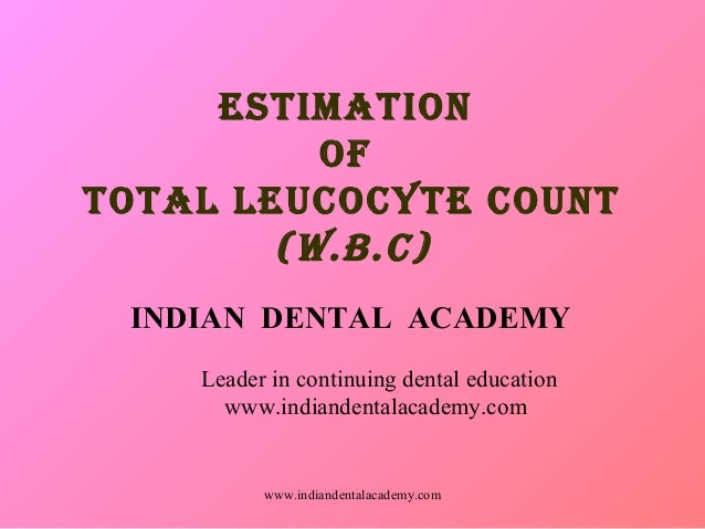 ESTIMATION OF TOTAL LEUCOCYTE COUNT (W.B.C) INDIAN DENTAL ACADEMY Leader in continuing dental education www.indiandentalac...
