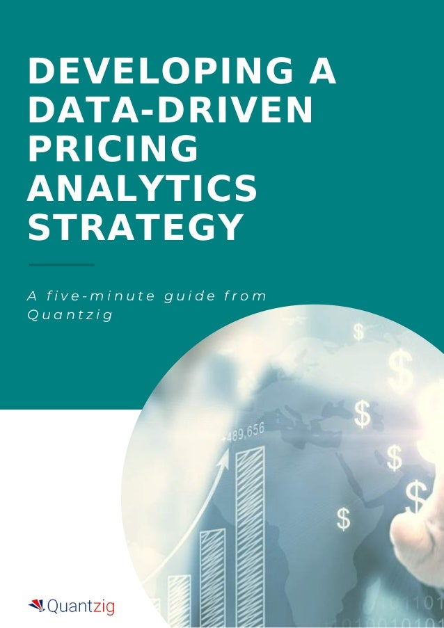 DEVELOPING A DATA-DRIVEN PRICING ANALYTICS STRATEGY A f i v e - m i n u t e g u i d e f r o m Q u a n t z i g