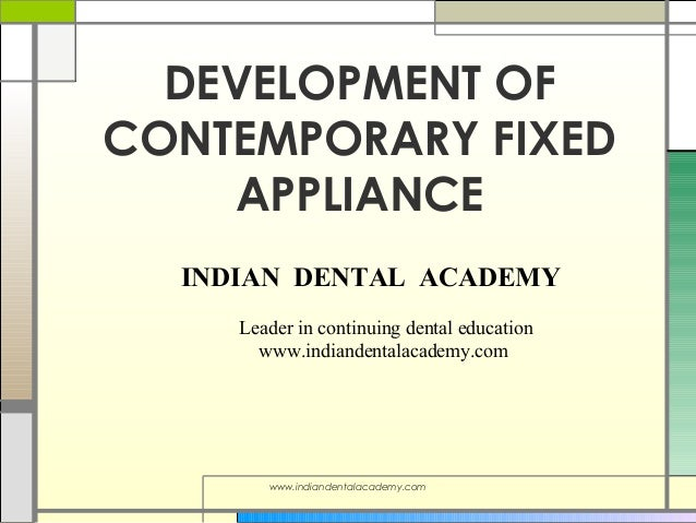DEVELOPMENT OF CONTEMPORARY FIXED APPLIANCE INDIAN DENTAL ACADEMY Leader in continuing dental education www.indiandentalac...