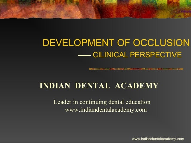 DEVELOPMENT OF OCCLUSION CILINICAL PERSPECTIVE  INDIAN DENTAL ACADEMY Leader in continuing dental education www.indiandent...