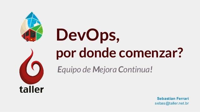 DevOps, por donde comenzar? Equipo de Mejora Continua! Sebastian Ferrari sebas@taller.net.br