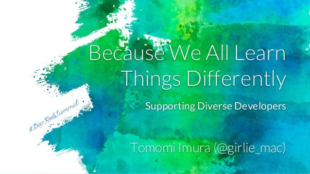 Because We All Learn Things Differently Tomomi Imura (@girlie_mac) #DevRelSummit Supporting Diverse Developers