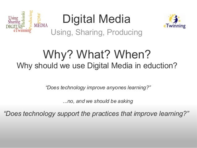 """Digital Media Using, Sharing, Producing """"Does technology improve anyones learning?"""" ...no, and we should be asking """"Does t..."""