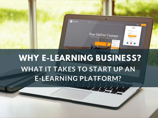 WHY E-LEARNING BUSINESS? WHAT IT TAKES TO START UP AN E-LEARNING PLATFORM?