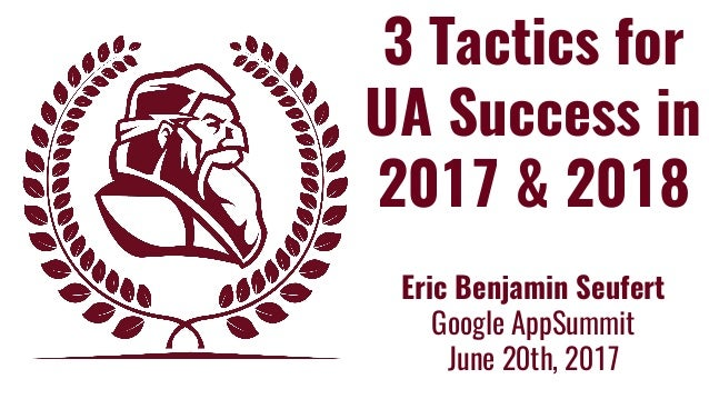 3 Tactics for UA Success in 2017 & 2018 Eric Benjamin Seufert Google AppSummit June 20th, 2017