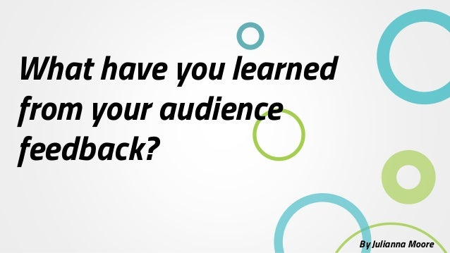 What have you learned from your audience feedback? By Julianna Moore