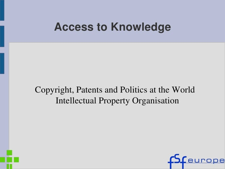 Access to KnowledgeCopyright, Patents and Politics at the World    Intellectual Property Organisation