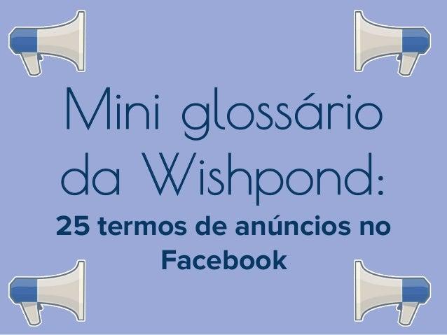 Mini glossário da Wishpond: 25 termos de anúncios no Facebook
