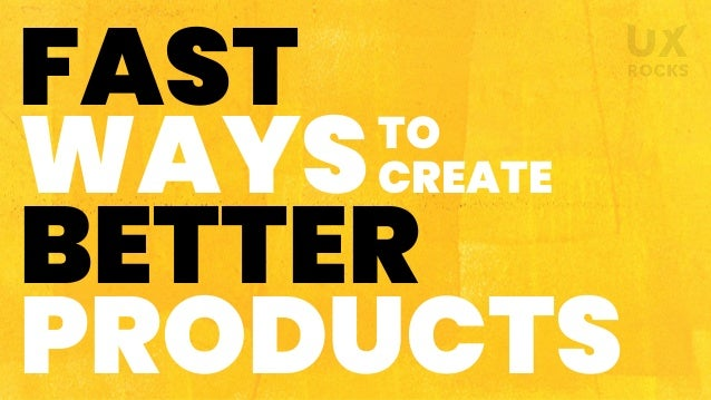 WAYS FAST TO CREATE PRODUCTS BETTER