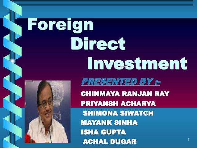 1 Foreign Direct Investment PRESENTED BY :- CHINMAYA RANJAN RAY PRIYANSH ACHARYA SHIMONA SIWATCH MAYANK SINHA ISHA GUPTA A...