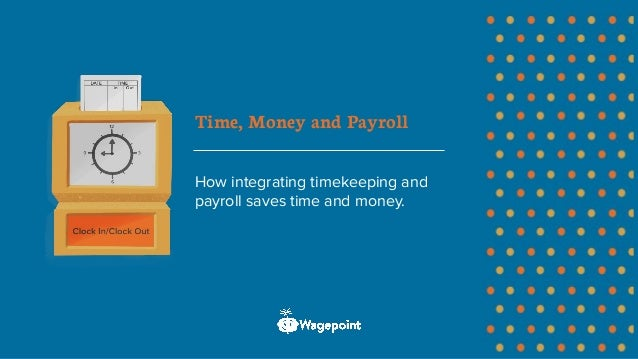 Time, Money and Payroll How integrating timekeeping and payroll saves time and money.