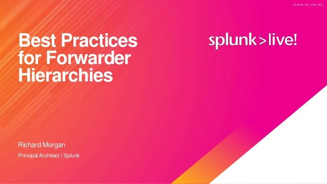 © 2 0 2 0 S P L U N K I N C . © 2 0 2 0 S P L U N K I N C . Best Practices for Forwarder Hierarchies Richard Morgan Princi...