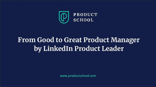 www.productschool.com From Good to Great Product Manager by LinkedIn Product Leader