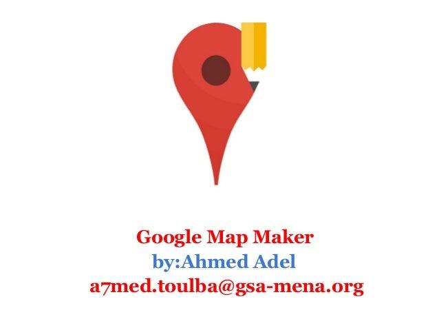 Google Map Maker     by:Ahmed Adela7med.toulba@gsa-mena.org