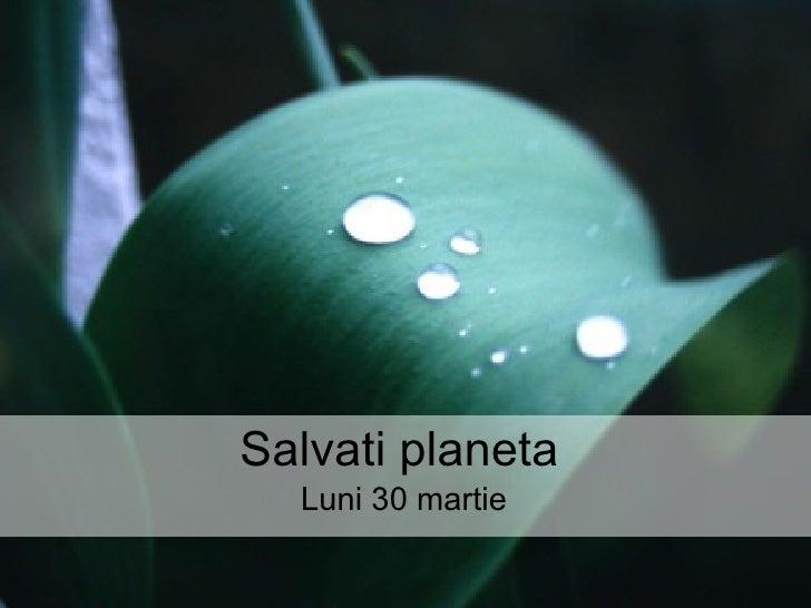 Salvati planeta Luni 30 martie