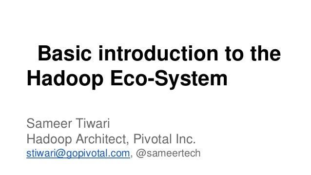 Basic introduction to the Hadoop Eco-System Sameer Tiwari Hadoop Architect, Pivotal Inc. stiwari@gopivotal.com, @sameertech