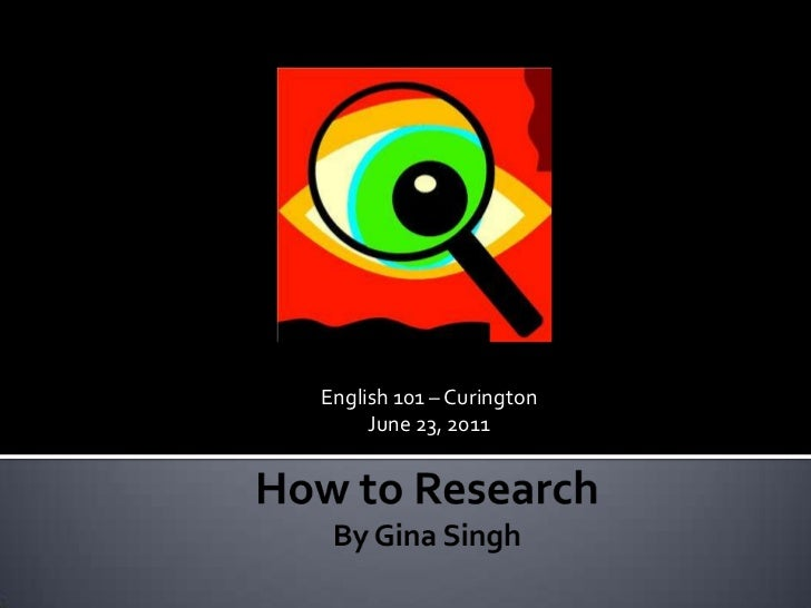 English 101 – Curington<br />June 23, 2011<br />How to ResearchBy Gina Singh<br />