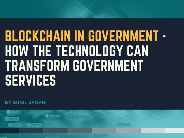 BY SUNIL JAGANI BLOCKCHAIN IN GOVERNMENT - HOW THE TECHNOLOGY CAN TRANSFORM GOVERNMENT SERVICES