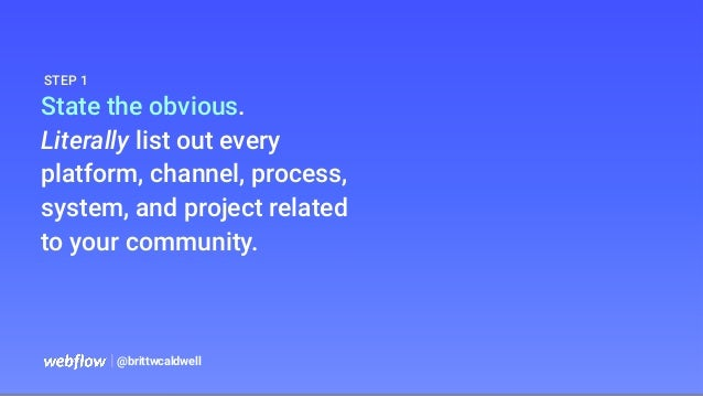 State the obvious. Literally list out every platform, channel, process, system, and project related to your community.   @...