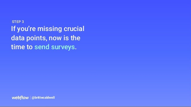   @brittwcaldwell If you're missing crucial data points, now is the time to send surveys. STEP 3