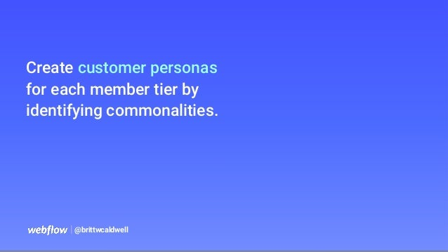   @brittwcaldwell Create customer personas for each member tier by identifying commonalities.