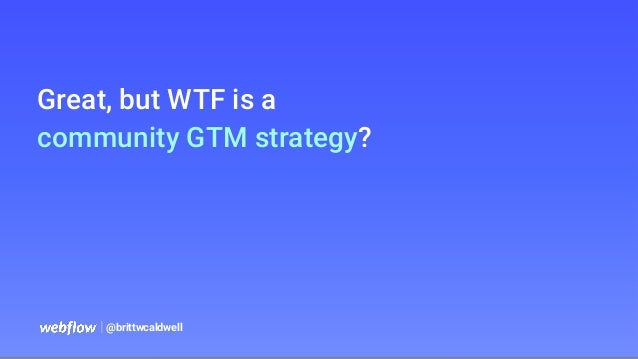 Great, but WTF is a community GTM strategy?   @brittwcaldwell