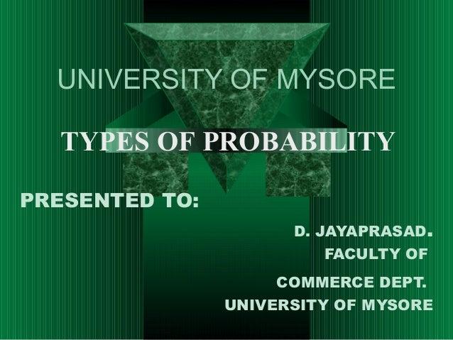 UNIVERSITY OF MYSORE TYPES OF PROBABILITY PRESENTED TO: D. JAYAPRASAD. FACULTY OF COMMERCE DEPT. UNIVERSITY OF MYSORE