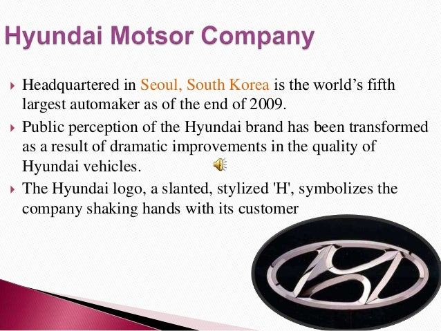    Headquartered in Seoul, South Korea is the world's fifth    largest automaker as of the end of 2009.   Public percept...