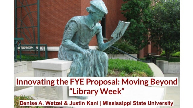 "Innovating the FYE Proposal: Moving Beyond ""Library Week""​ Denise A. Wetzel & Justin Kani 